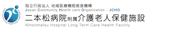 独立行政法人 地域医療機能推進機構 Japan Community Health care Organization JCHO 二本松病院附属介護老人保健施設 Nihonmatsu Hospital Long-Term Care Health Facility